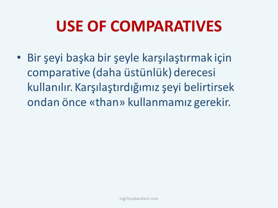 USE OF COMPARATIVES Bir şeyi başka bir şeyle karşılaştırmak için comparative (daha üstünlük) derecesi kullanılır.