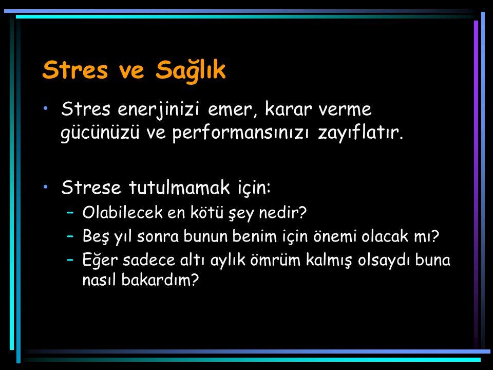 Stres ve Sağlık Stres enerjinizi emer, karar verme gücünüzü ve performansınızı zayıflatır. Strese tutulmamak için: –Olabilecek en kötü şey nedir? –Beş