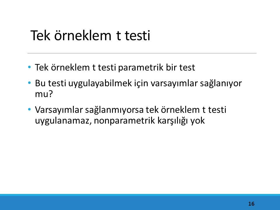 Tek örneklem t testi Tek örneklem t testi parametrik bir test Bu testi uygulayabilmek için varsayımlar sağlanıyor mu? Varsayımlar sağlanmıyorsa tek ör
