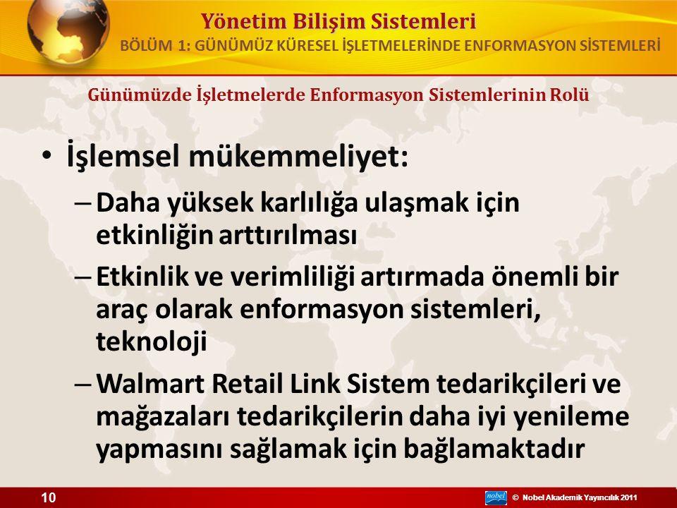 © Nobel Akademik Yayıncılık 2011 Yönetim Bilişim Sistemleri © Nobel Akademik Yayıncılık 2011 İşlemsel mükemmeliyet: – Daha yüksek karlılığa ulaşmak için etkinliğin arttırılması – Etkinlik ve verimliliği artırmada önemli bir araç olarak enformasyon sistemleri, teknoloji – Walmart Retail Link Sistem tedarikçileri ve mağazaları tedarikçilerin daha iyi yenileme yapmasını sağlamak için bağlamaktadır 10 BÖLÜM 1: GÜNÜMÜZ KÜRESEL İŞLETMELERİNDE ENFORMASYON SİSTEMLERİ Günümüzde İşletmelerde Enformasyon Sistemlerinin Rolü