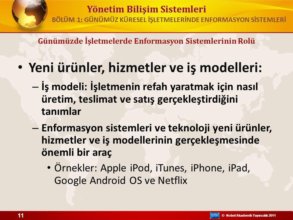 © Nobel Akademik Yayıncılık 2011 Yönetim Bilişim Sistemleri © Nobel Akademik Yayıncılık 2011 Yeni ürünler, hizmetler ve iş modelleri: – İş modeli: İşletmenin refah yaratmak için nasıl üretim, teslimat ve satış gerçekleştirdiğini tanımlar – Enformasyon sistemleri ve teknoloji yeni ürünler, hizmetler ve iş modellerinin gerçekleşmesinde önemli bir araç Örnekler: Apple iPod, iTunes, iPhone, iPad, Google Android OS ve Netflix 11 BÖLÜM 1: GÜNÜMÜZ KÜRESEL İŞLETMELERİNDE ENFORMASYON SİSTEMLERİ Günümüzde İşletmelerde Enformasyon Sistemlerinin Rolü
