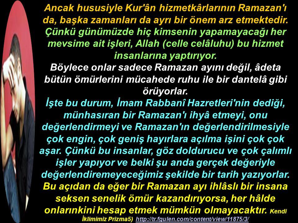 Ancak hususiyle Kur ân hizmetkârlarının Ramazan ı da, başka zamanları da ayrı bir önem arz etmektedir.