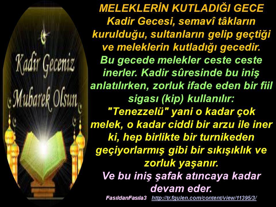 MELEKLERİN KUTLADIĞI GECE Kadir Gecesi, semavî tâkların kurulduğu, sultanların gelip geçtiği ve meleklerin kutladığı gecedir.