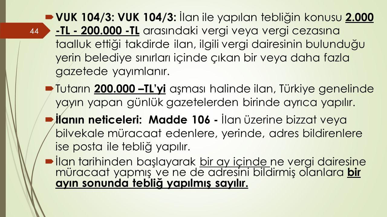  VUK 104/3: VUK 104/3: İlan ile yapılan tebliğin konusu 2.000 -TL - 200.000 -TL arasındaki vergi veya vergi cezasına taalluk ettiği takdirde ilan, ilgili vergi dairesinin bulunduğu yerin belediye sınırları içinde çıkan bir veya daha fazla gazetede yayımlanır.