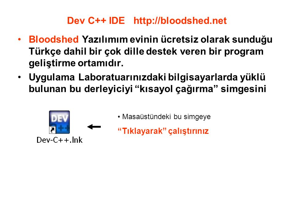 Dev C++ IDE http://bloodshed.net Bloodshed Yazılımım evinin ücretsiz olarak sunduğu Türkçe dahil bir çok dille destek veren bir program geliştirme ortamıdır.