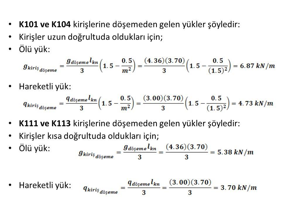 K101 ve K104 kirişlerine döşemeden gelen yükler şöyledir: Kirişler uzun doğrultuda oldukları için; Ölü yük: Hareketli yük: K111 ve K113 kirişlerine döşemeden gelen yükler şöyledir: Kirişler kısa doğrultuda oldukları için; Ölü yük: Hareketli yük: