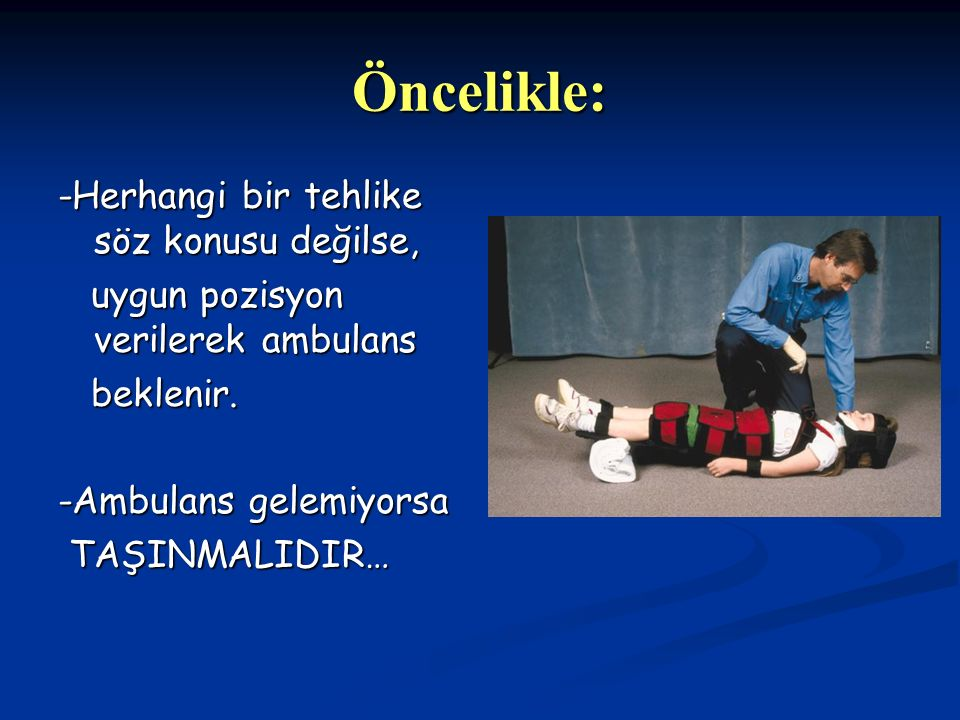 Öncelikle: -Herhangi bir tehlike söz konusu değilse, uygun pozisyon verilerek ambulans uygun pozisyon verilerek ambulans beklenir.