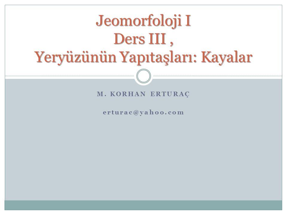 M. KORHAN ERTURAÇ erturac@yahoo.com Jeomorfoloji I Ders III, Yeryüzünün Yapıtaşları: Kayalar