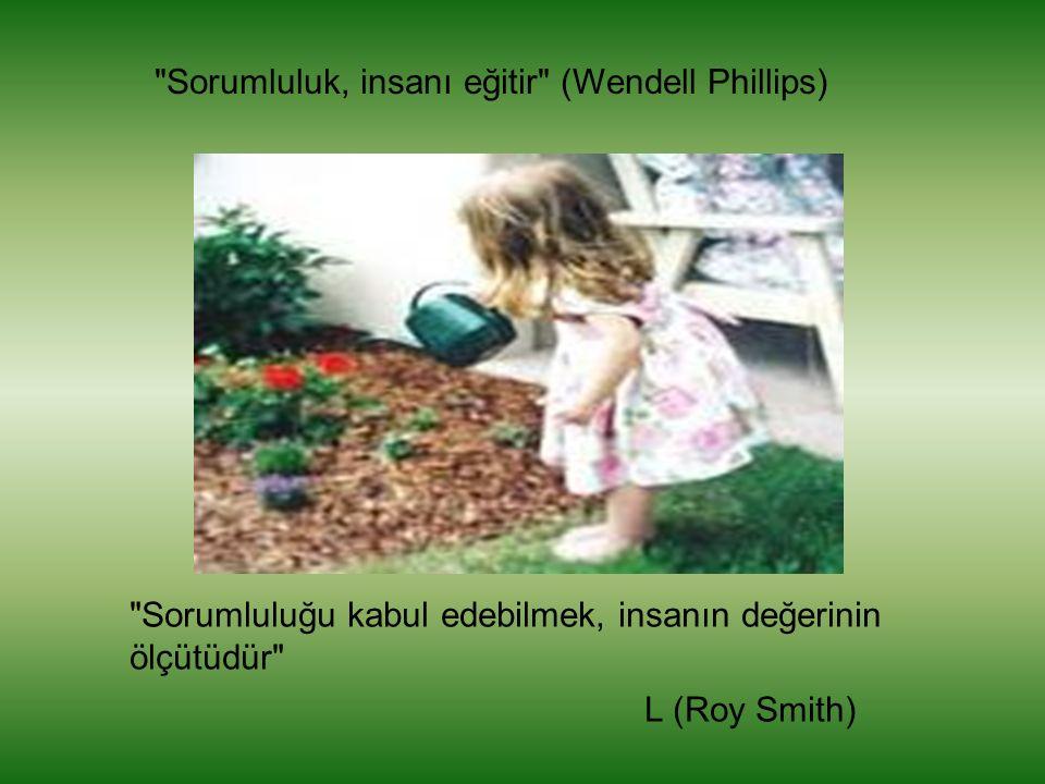 Sorumluluğu kabul edebilmek, insanın değerinin ölçütüdür L (Roy Smith) Sorumluluk, insanı eğitir (Wendell Phillips)