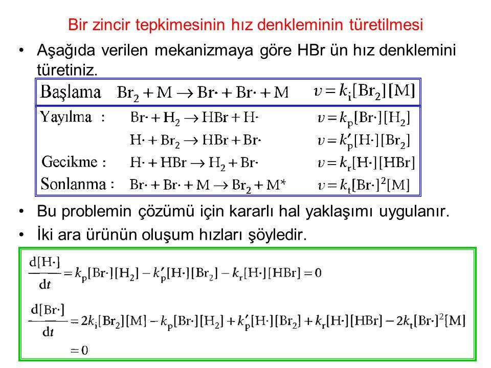 Bir zincir tepkimesinin hız denkleminin türetilmesi Aşağıda verilen mekanizmaya göre HBr ün hız denklemini türetiniz. Bu problemin çözümü için kararlı