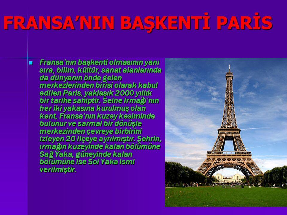 FRANSA'NIN BAŞKENTİ PARİS Fransa'nın başkenti olmasının yanı sıra, bilim, kültür, sanat alanlarında da dünyanın önde gelen merkezlerinden birisi olarak kabul edilen Paris, yaklaşık 2000 yıllık bir tarihe sahiptir.