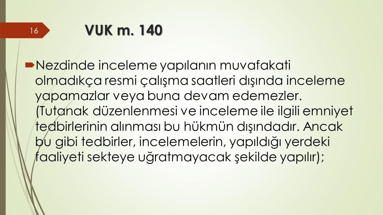 VUK m. 140  Nezdinde inceleme yapılanın muvafakati olmadıkça resmi çalışma saatleri dışında inceleme yapamazlar veya buna devam edemezler. (Tutanak d