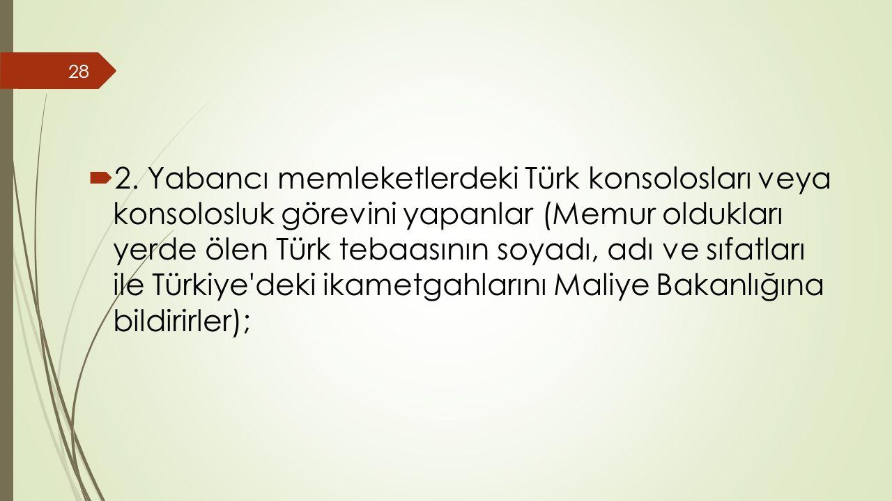  2. Yabancı memleketlerdeki Türk konsolosları veya konsolosluk görevini yapanlar (Memur oldukları yerde ölen Türk tebaasının soyadı, adı ve sıfatları