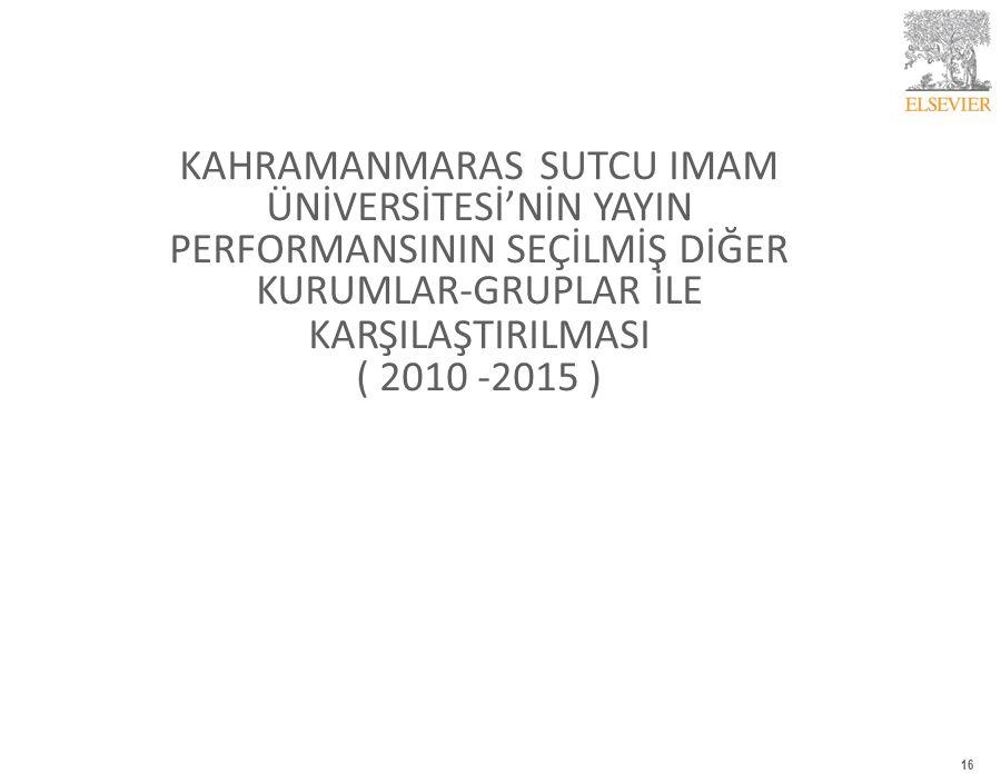 KAHRAMANMARAS SUTCU IMAM ÜNİVERSİTESİ'NİN YAYIN PERFORMANSININ SEÇİLMİŞ DİĞER KURUMLAR-GRUPLAR İLE KARŞILAŞTIRILMASI ( 2010 -2015 ) 16