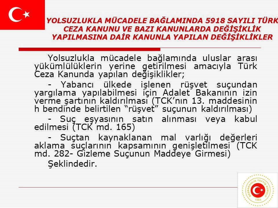 23 YOLSUZLUKLA MÜCADELE BAĞLAMINDA 5918 SAYILI TÜRK CEZA KANUNU VE BAZI KANUNLARDA DEĞİŞİKLİK YAPILMASINA DAİR KANUNLA YAPILAN DEĞİŞİKLİKLER Yolsuzlukla mücadele bağlamında uluslar arası yükümlülüklerin yerine getirilmesi amacıyla Türk Ceza Kanunda yapılan değişiklikler; - Yabancı ülkede işlenen rüşvet suçundan yargılama yapılabilmesi için Adalet Bakanının izin verme şartının kaldırılması (TCK'nın 13.