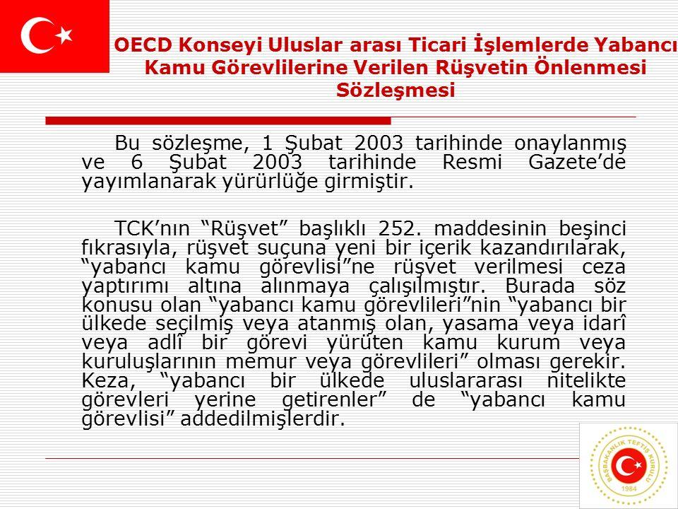 7 OECD Konseyi Uluslar arası Ticari İşlemlerde Yabancı Kamu Görevlilerine Verilen Rüşvetin Önlenmesi Sözleşmesi Bu sözleşme, 1 Şubat 2003 tarihinde onaylanmış ve 6 Şubat 2003 tarihinde Resmi Gazete'de yayımlanarak yürürlüğe girmiştir.