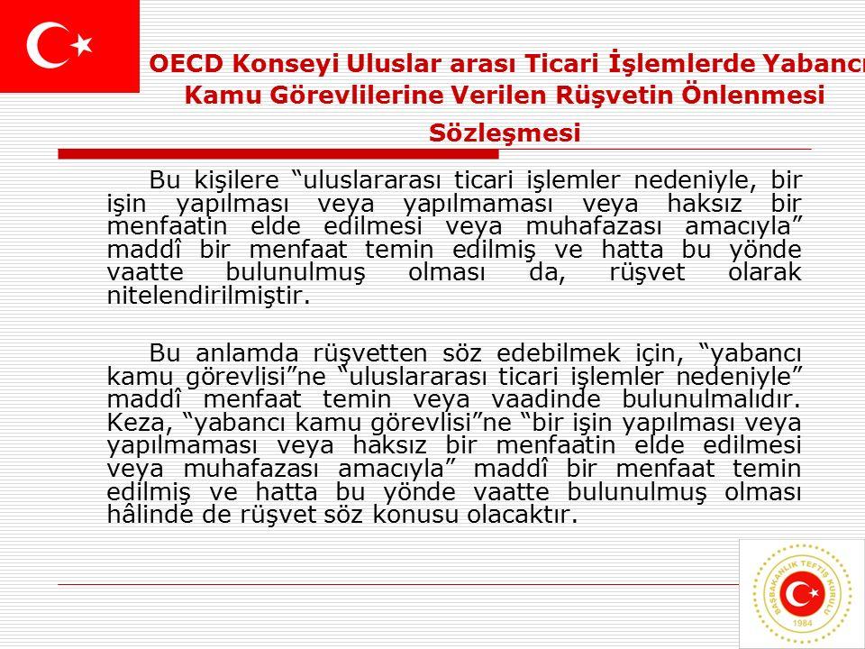 8 OECD Konseyi Uluslar arası Ticari İşlemlerde Yabancı Kamu Görevlilerine Verilen Rüşvetin Önlenmesi Sözleşmesi Bu kişilere uluslararası ticari işlemler nedeniyle, bir işin yapılması veya yapılmaması veya haksız bir menfaatin elde edilmesi veya muhafazası amacıyla maddî bir menfaat temin edilmiş ve hatta bu yönde vaatte bulunulmuş olması da, rüşvet olarak nitelendirilmiştir.