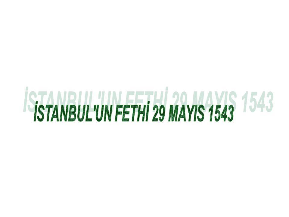 İSTANBUL'UN FETHİ -1453 Fatih Sultan Mehmed 29 Mart 1432 Edirne de doğdu.