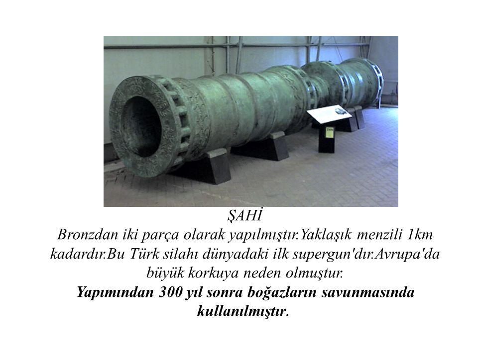 ŞAHİ Bronzdan iki parça olarak yapılmıştır.Yaklaşık menzili 1km kadardır.Bu Türk silahı dünyadaki ilk supergun'dır.Avrupa'da büyük korkuya neden olmuş