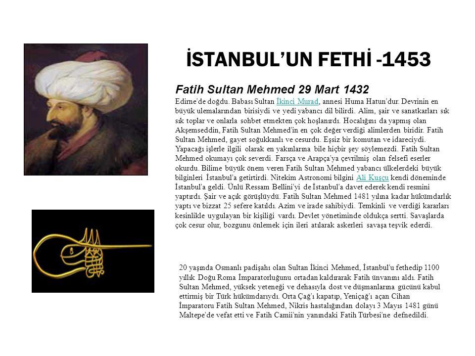 İSTANBUL'UN FETHİ -1453 Fatih Sultan Mehmed 29 Mart 1432 Edirne'de doğdu. Babası Sultan İkinci Murad, annesi Huma Hatun'dur. Devrinin en büyük ulemala