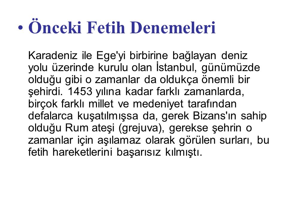 Önceki Fetih Denemeleri Karadeniz ile Ege yi birbirine bağlayan deniz yolu üzerinde kurulu olan İstanbul, günümüzde olduğu gibi o zamanlar da oldukça önemli bir şehirdi.