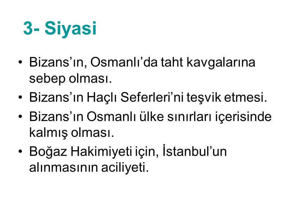 3- Siyasi Bizans'ın, Osmanlı'da taht kavgalarına sebep olması. Bizans'ın Haçlı Seferleri'ni teşvik etmesi. Bizans'ın Osmanlı ülke sınırları içerisinde