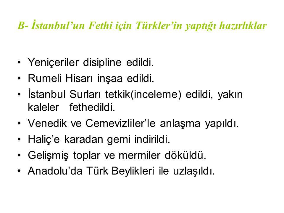 B- İstanbul'un Fethi için Türkler'in yaptığı hazırlıklar Yeniçeriler disipline edildi. Rumeli Hisarı inşaa edildi. İstanbul Surları tetkik(inceleme) e