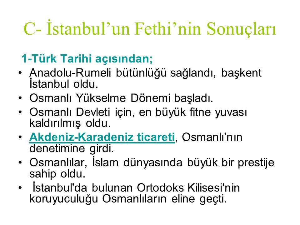 C- İstanbul'un Fethi'nin Sonuçları 1-Türk Tarihi açısından; Anadolu-Rumeli bütünlüğü sağlandı, başkent İstanbul oldu. Osmanlı Yükselme Dönemi başladı.
