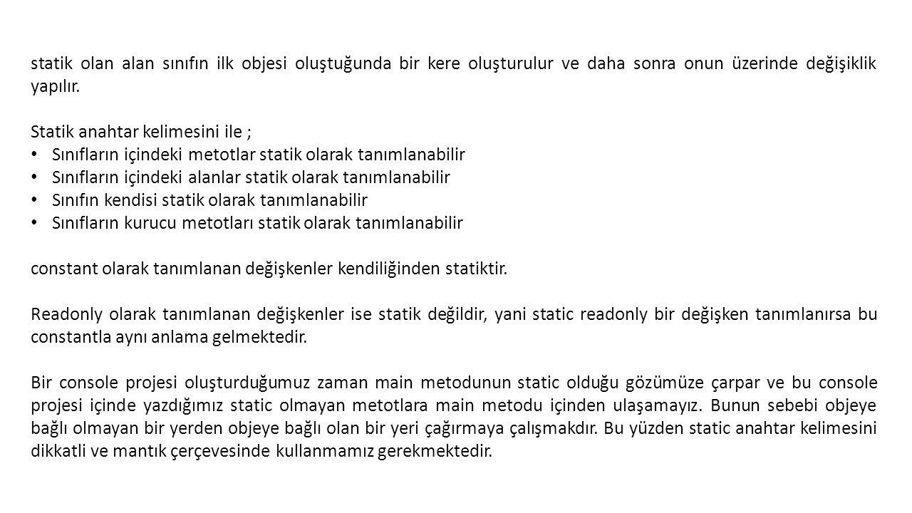 using System; using System.Collections.Generic; using System.Linq; using System.Text; using System.Threading.Tasks; namespace statikclass { public static class BirimDonustur { public static double DereceFahrenheit(string dereceSicaklık) { double derece = Double.Parse(dereceSicaklık); double fahrenheit = (derece * 9 / 5) + 32; return fahrenheit; } public static double FahrenheitDerece(string FahrenheitSicaklik) { double fahrenheit = Double.Parse(FahrenheitSicaklik); double derece = (fahrenheit - 32) * 5 / 9; return derece ; } //public static double metreInch(string OlcuMetre) //{ // double metre = Double.Parse(OlcuMetre); // double inch = Ma //} } Örnek : statik sınıf kullanımı