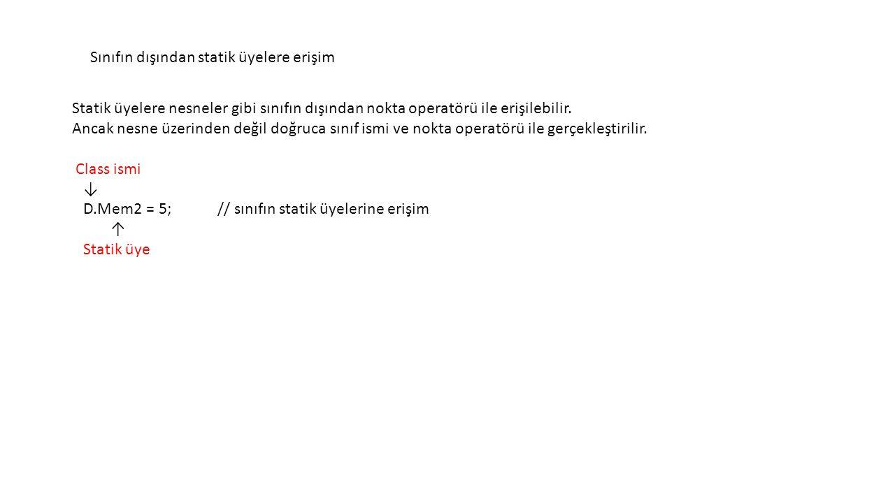 class D { int Mem1; static int Mem2; public void SetVars(int v1, int v2) // değerleri ata { Mem1 = v1; Mem2 = v2; } ↑ Nesne alanı gibi erişilir public void Display( string str ) { Console.WriteLine( {0}: Mem1= {1}, Mem2= {2} , str, Mem1, Mem2); } class Program { static void Main() { D d1 = new D(), d2 = new D(); // iki nesne oluştur.