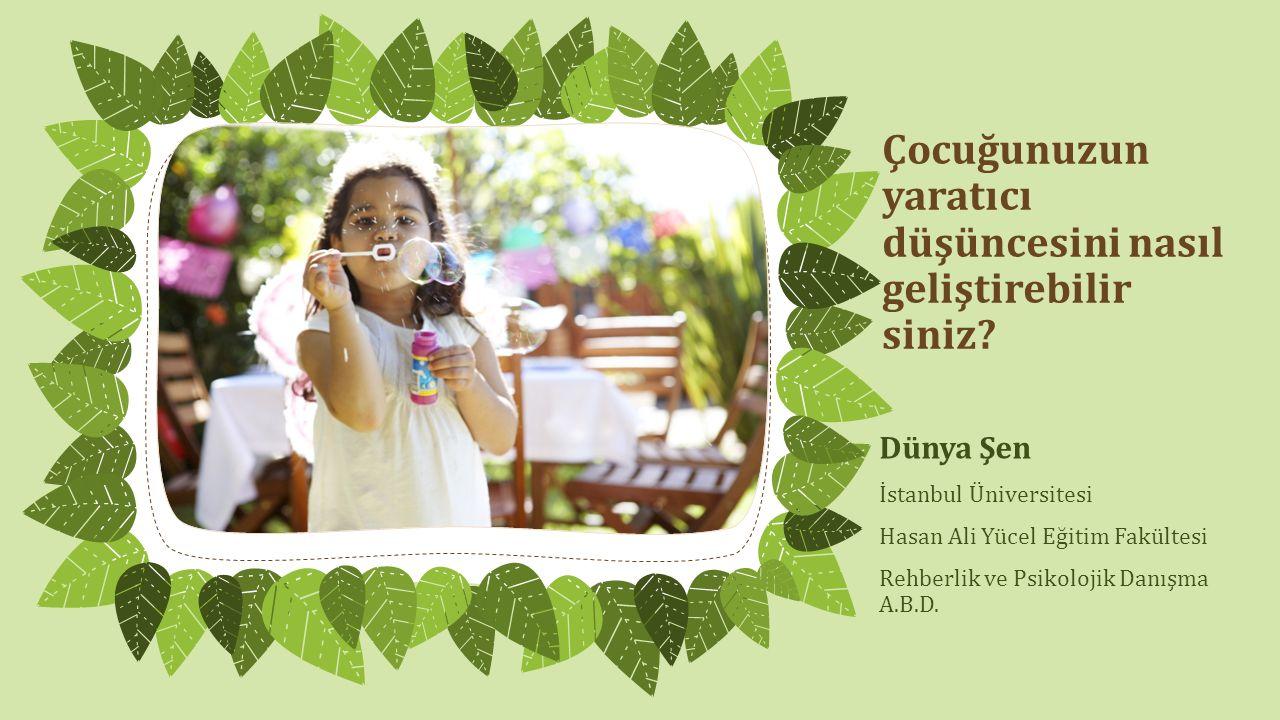 Çocuğunuzun yaratıcı düşüncesini nasıl geliştirebilir siniz? Dünya Şen İstanbul Üniversitesi Hasan Ali Yücel Eğitim Fakültesi Rehberlik ve Psikolojik