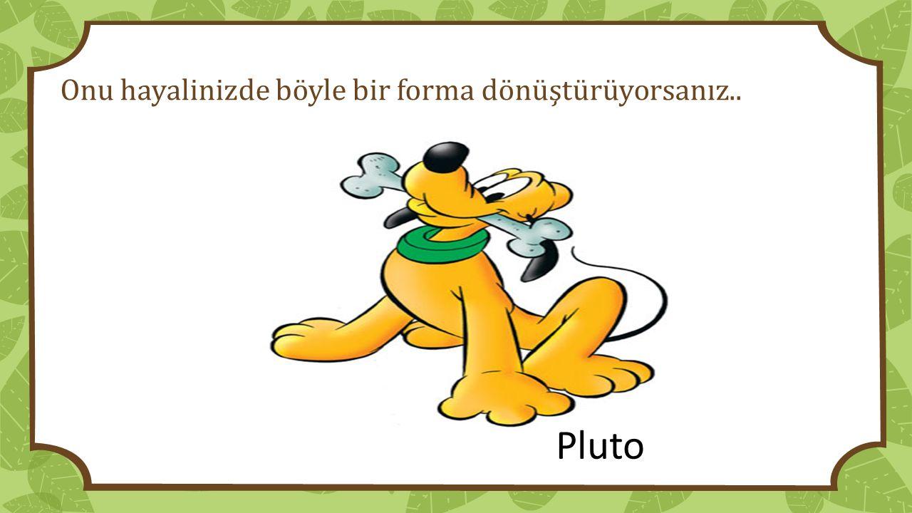 Onu hayalinizde böyle bir forma dönüştürüyorsanız.. Pluto