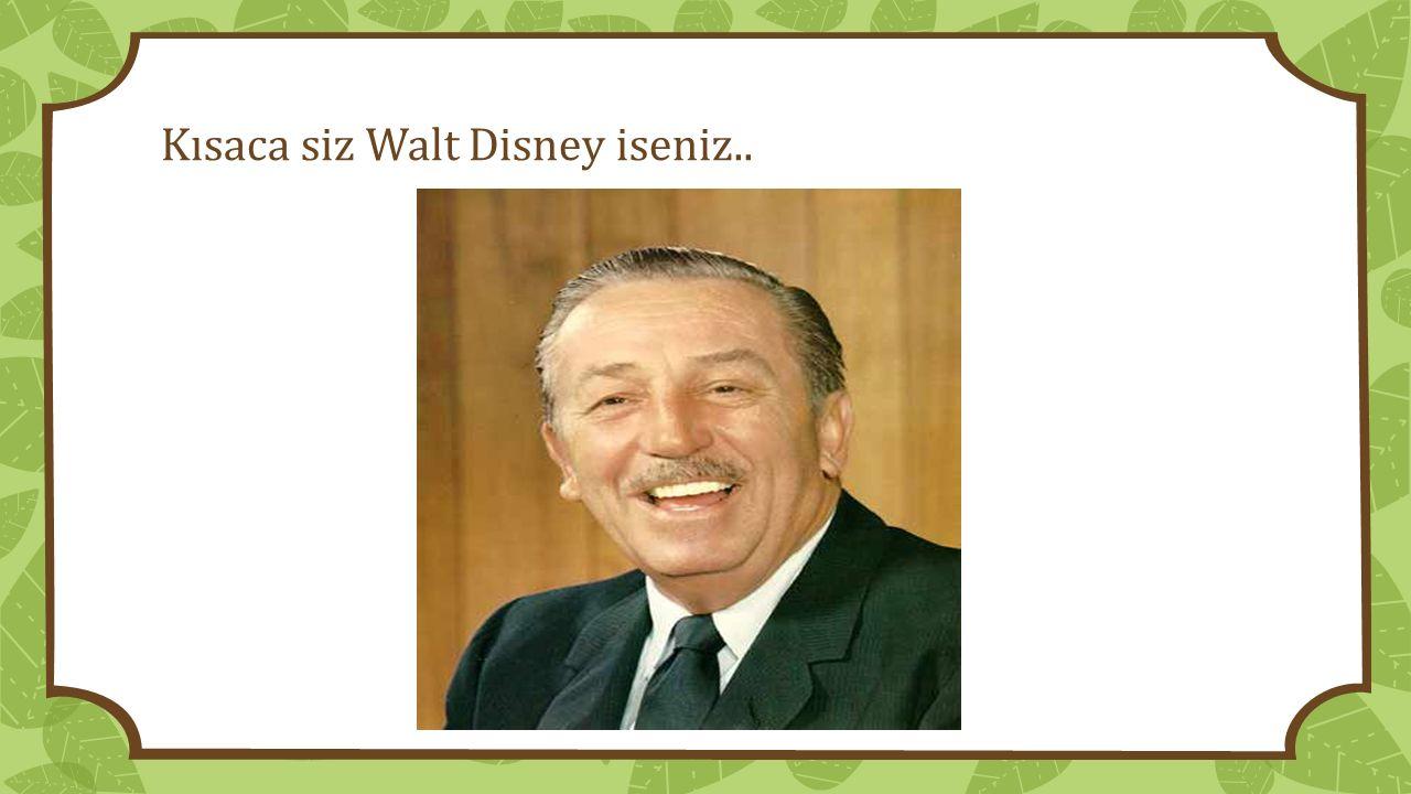 Kısaca siz Walt Disney iseniz..
