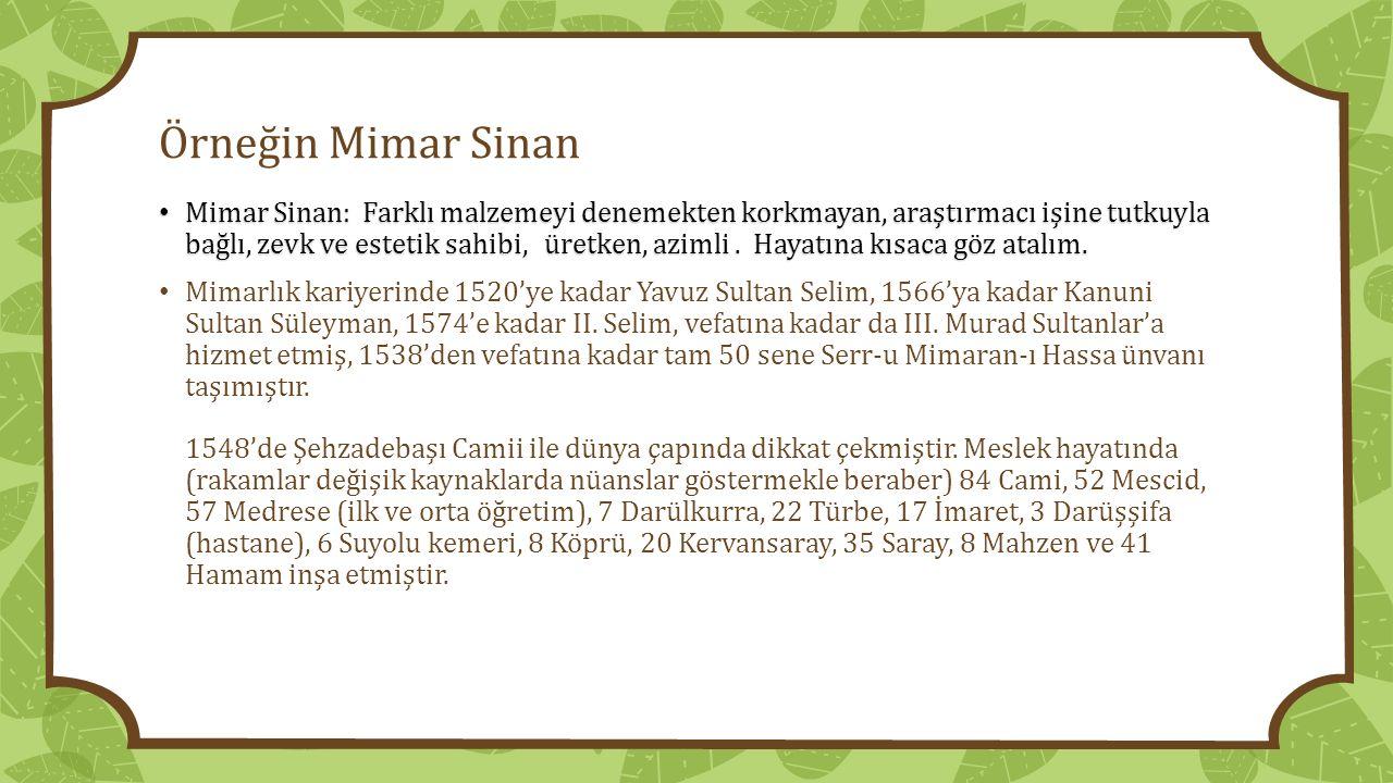 Örneğin Mimar Sinan Mimar Sinan: Farklı malzemeyi denemekten korkmayan, araştırmacı işine tutkuyla bağlı, zevk ve estetik sahibi, üretken, azimli. Hay
