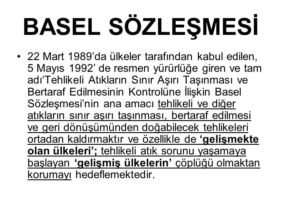 BASEL SÖZLEŞMESİ 22 Mart 1989'da ülkeler tarafından kabul edilen, 5 Mayıs 1992' de resmen yürürlüğe giren ve tam adı'Tehlikeli Atıkların Sınır Aşırı Taşınması ve Bertaraf Edilmesinin Kontrolüne İlişkin Basel Sözleşmesi'nin ana amacı tehlikeli ve diğer atıkların sınır aşırı taşınması, bertaraf edilmesi ve geri dönüşümünden doğabilecek tehlikeleri ortadan kaldırmaktır ve özellikle de 'gelişmekte olan ülkeleri'; tehlikeli atık sorunu yaşamaya başlayan 'gelişmiş ülkelerin' çöplüğü olmaktan korumayı hedeflemektedir.
