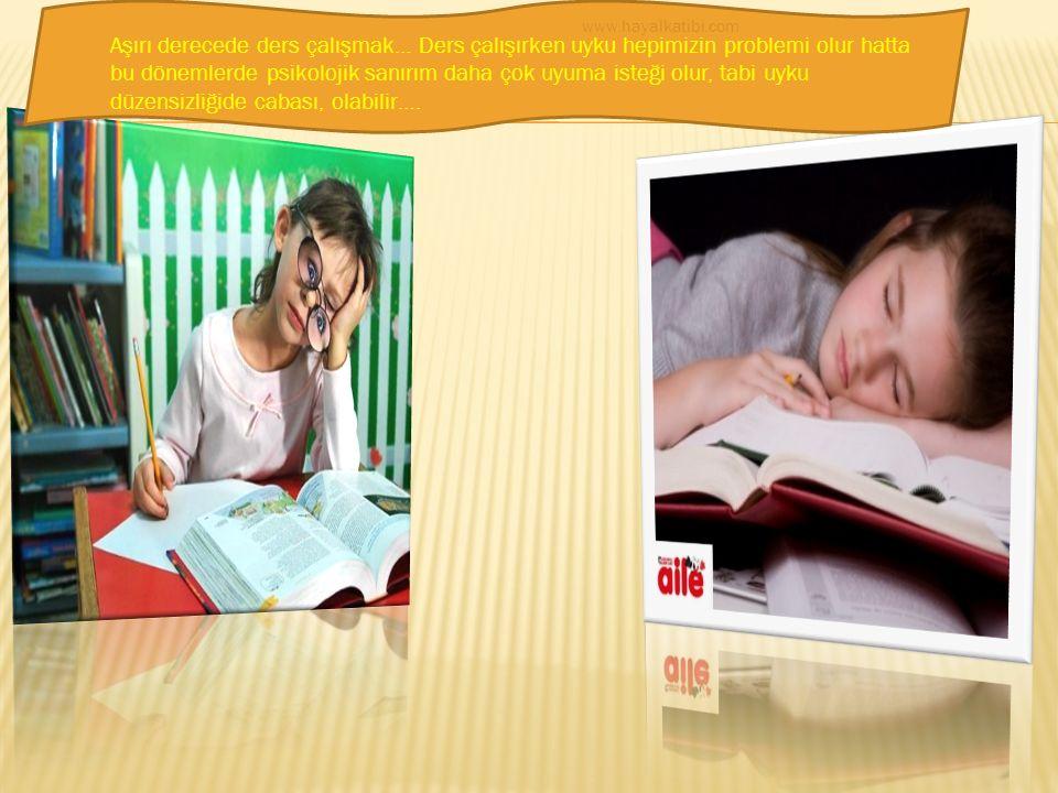 Aşırı derecede ders çalışmak… Ders çalışırken uyku hepimizin problemi olur hatta bu dönemlerde psikolojik sanırım daha çok uyuma isteği olur, tabi uyku düzensizliğide cabası, olabilir….