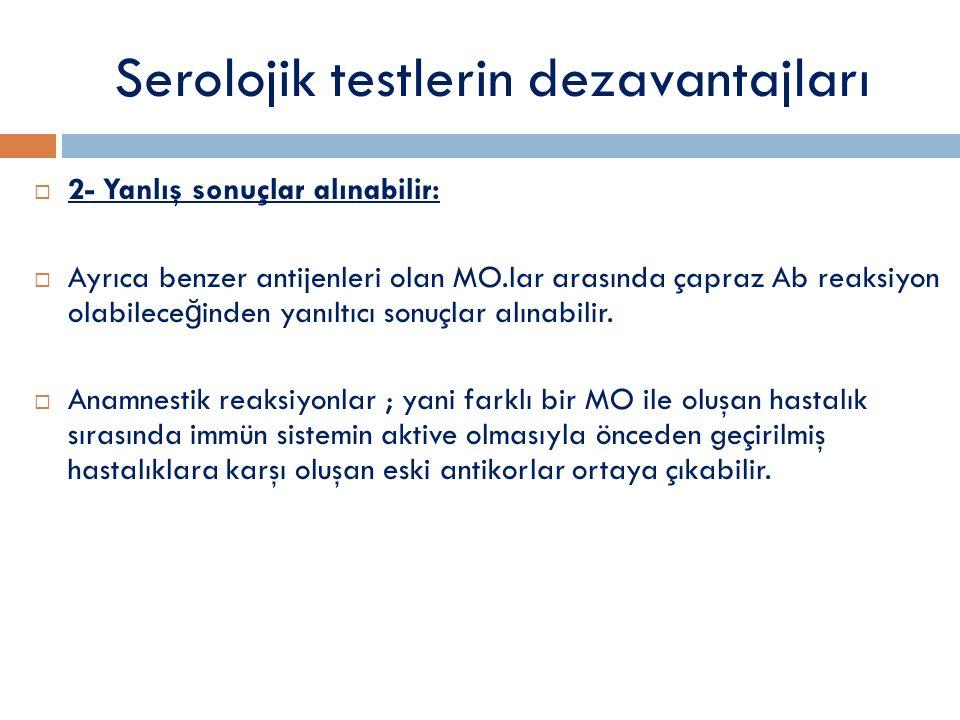 Serolojik testlerin dezavantajları  2- Yanlış sonuçlar alınabilir:  Ayrıca benzer antijenleri olan MO.lar arasında çapraz Ab reaksiyon olabilece ğ inden yanıltıcı sonuçlar alınabilir.
