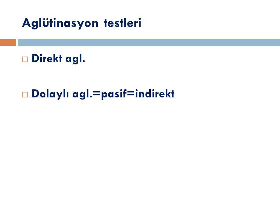 Aglütinasyon testleri  Direkt agl.  Dolaylı agl.=pasif=indirekt