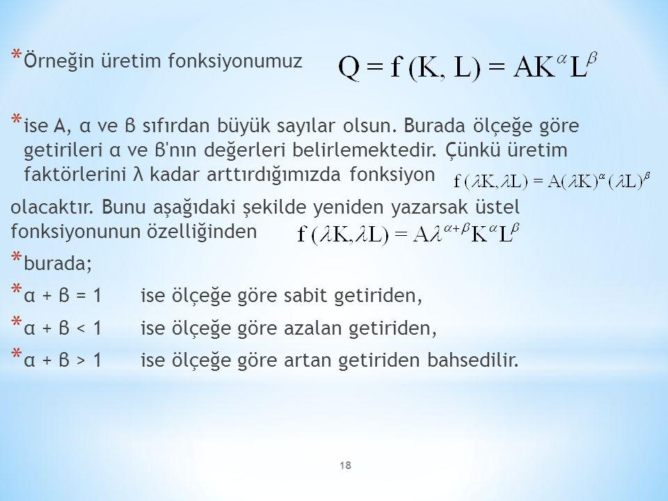 * Örneğin üretim fonksiyonumuz * ise A, α ve β sıfırdan büyük sayılar olsun. Burada ölçeğe göre getirileri α ve β'nın değerleri belirlemektedir. Çünkü