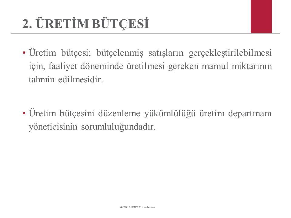 © 2011 IFRS Foundation 2. ÜRETİM BÜTÇESİ Üretim bütçesi; bütçelenmiş satışların gerçekleştirilebilmesi için, faaliyet döneminde üretilmesi gereken mam