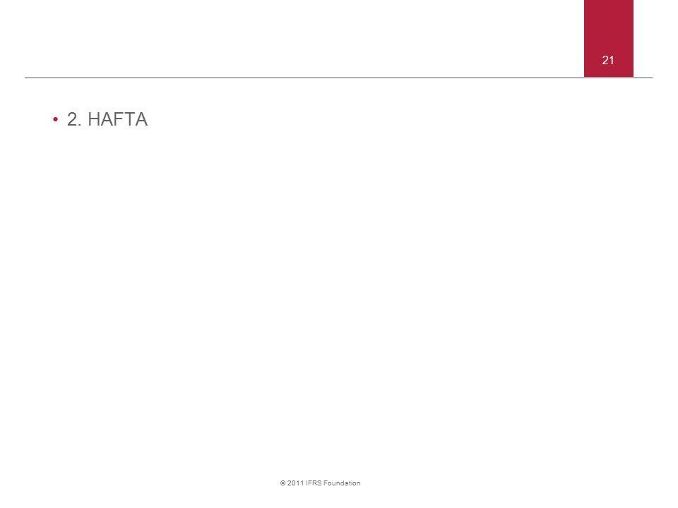 © 2011 IFRS Foundation 2. HAFTA 21