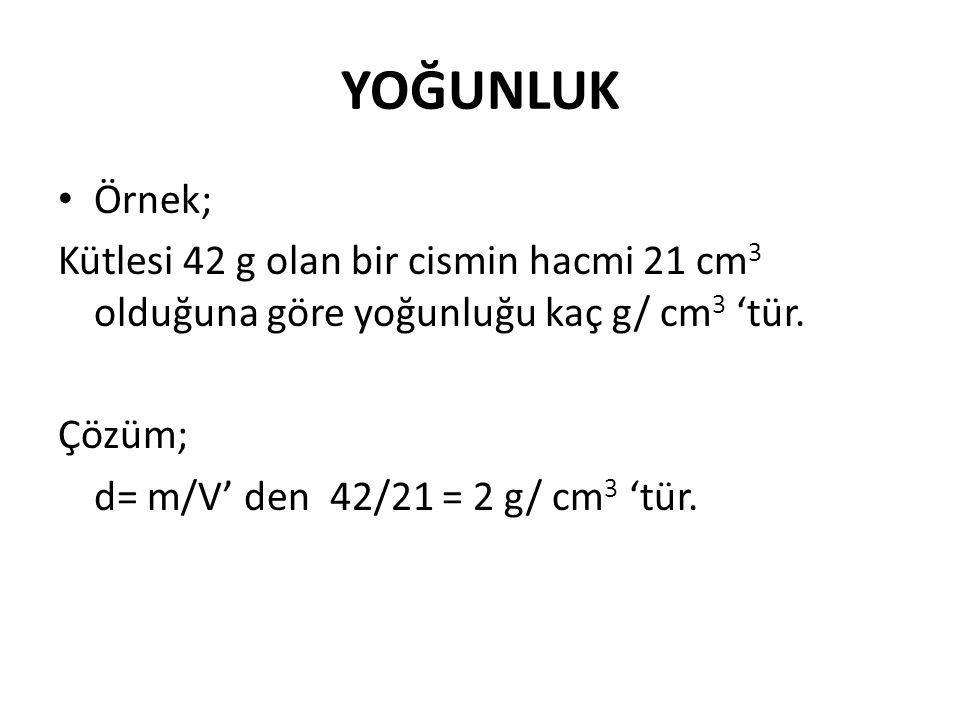 YOĞUNLUK Örnek; Kütlesi 42 g olan bir cismin hacmi 21 cm 3 olduğuna göre yoğunluğu kaç g/ cm 3 'tür. Çözüm; d= m/V' den 42/21 = 2 g/ cm 3 'tür.