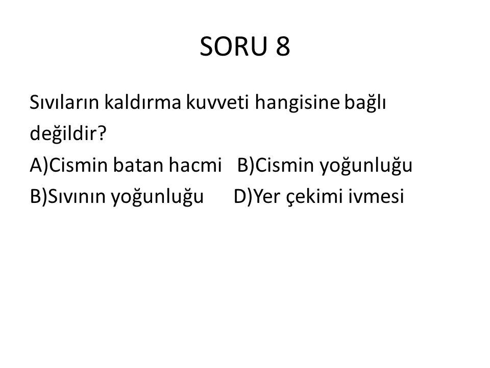 SORU 8 Sıvıların kaldırma kuvveti hangisine bağlı değildir.