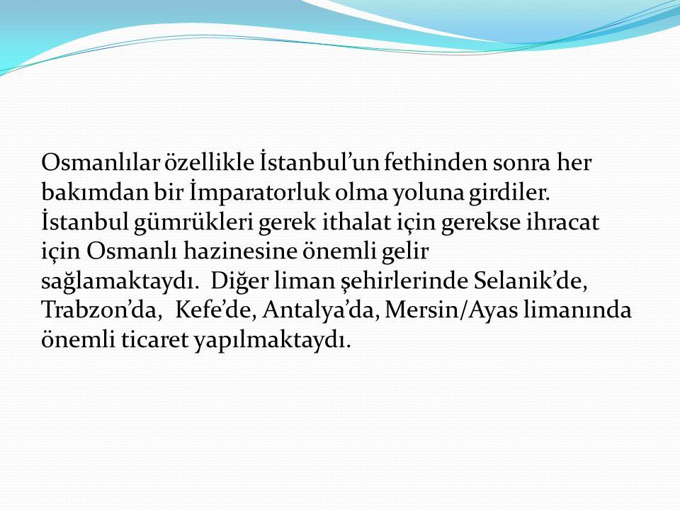 Osmanlılar özellikle İstanbul'un fethinden sonra her bakımdan bir İmparatorluk olma yoluna girdiler. İstanbul gümrükleri gerek ithalat için gerekse ih