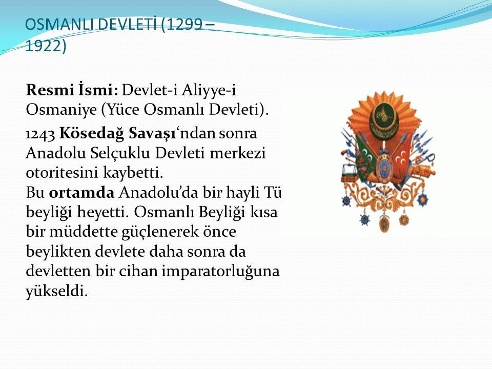 OSMANLI DEVLETİ (1299 – 1922) Resmi İsmi: Devlet-i Aliyye-i Osmaniye (Yüce Osmanlı Devleti). 1243 Kösedağ Savaşı'ndan sonra Anadolu Selçuklu Devleti m