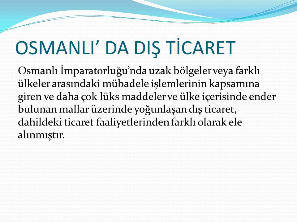 OSMANLI' DA DIŞ TİCARET Osmanlı İmparatorluğu'nda uzak bölgeler veya farklı ülkeler arasındaki mübadele işlemlerinin kapsamına giren ve daha çok lüks