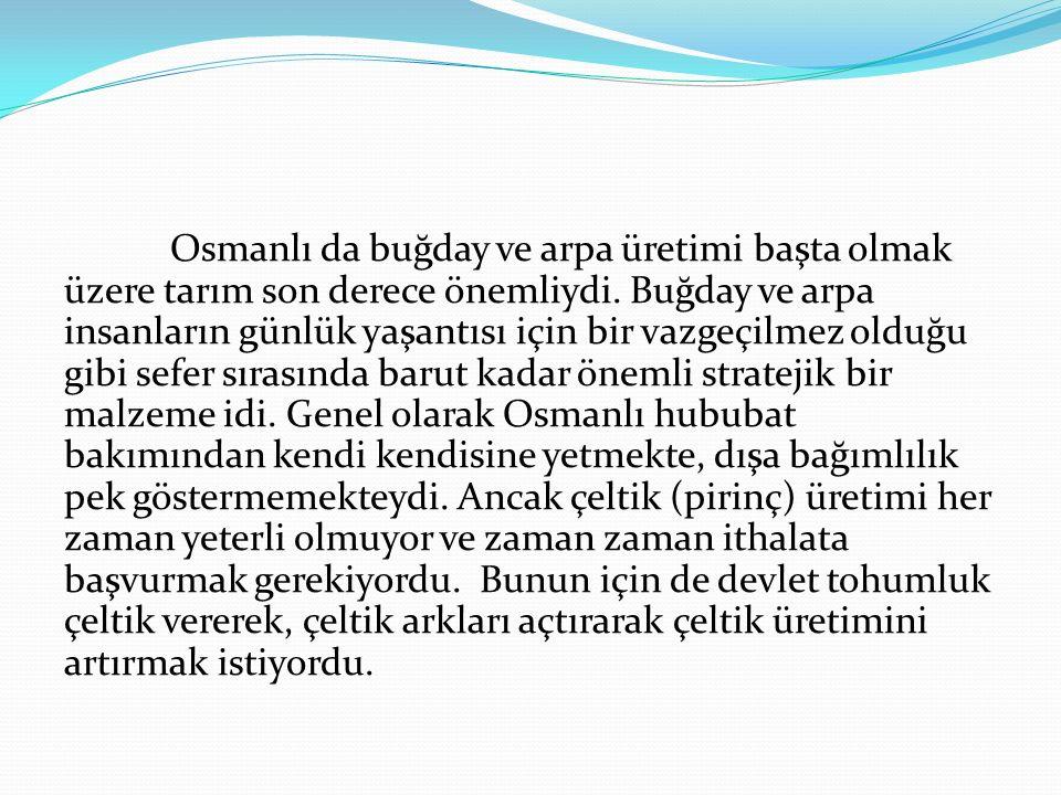 Osmanlı da buğday ve arpa üretimi başta olmak üzere tarım son derece önemliydi. Buğday ve arpa insanların günlük yaşantısı için bir vazgeçilmez olduğu