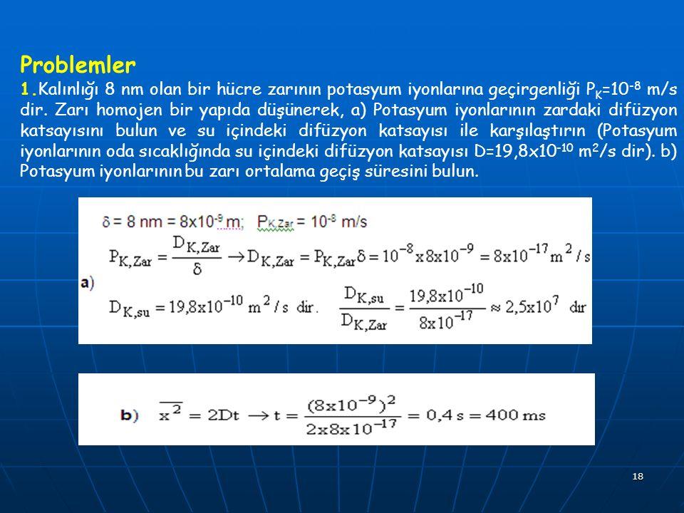 18 Problemler 1.Kalınlığı 8 nm olan bir hücre zarının potasyum iyonlarına geçirgenliği P K =10 -8 m/s dir. Zarı homojen bir yapıda düşünerek, a) Potas