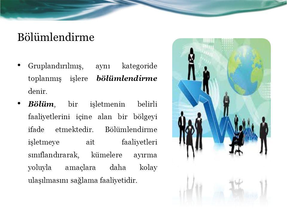 Bölümlendirme Gruplandırılmış, aynı kategoride toplanmış işlere bölümlendirme denir. Bölüm, bir işletmenin belirli faaliyetlerini içine alan bir bölge