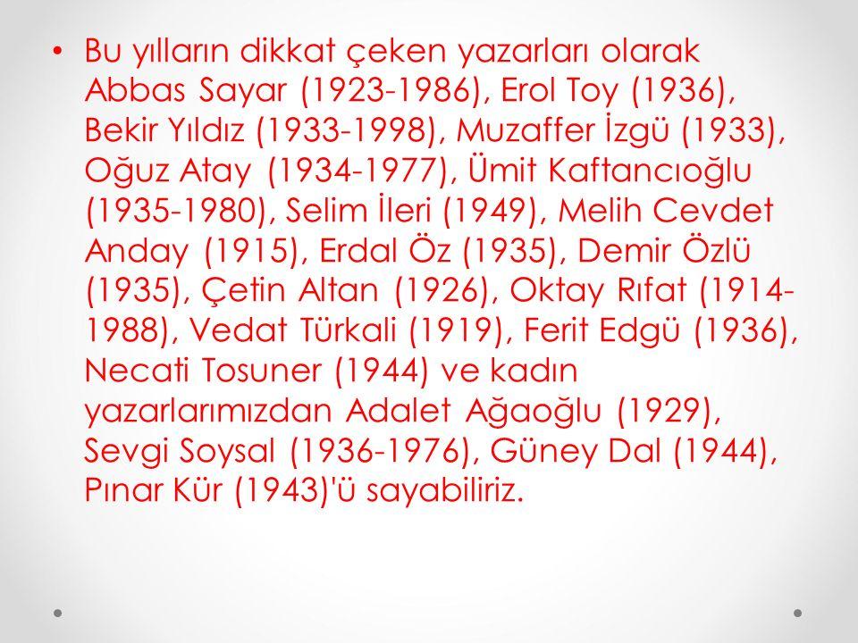 Bu yılların dikkat çeken yazarları olarak Abbas Sayar (1923-1986), Erol Toy (1936), Bekir Yıldız (1933-1998), Muzaffer İzgü (1933), Oğuz Atay (1934-19